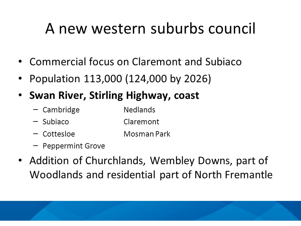 A new western suburbs council Commercial focus on Claremont and Subiaco Population 113,000 (124,000 by 2026) Swan River, Stirling Highway, coast – CambridgeNedlands – SubiacoClaremont – CottesloeMosman Park – Peppermint Grove Addition of Churchlands, Wembley Downs, part of Woodlands and residential part of North Fremantle