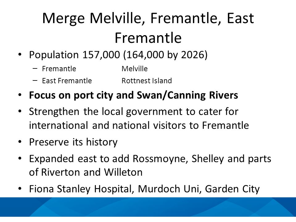 Merge Melville, Fremantle, East Fremantle Population 157,000 (164,000 by 2026) – FremantleMelville – East FremantleRottnest Island Focus on port city and Swan/Canning Rivers Strengthen the local government to cater for international and national visitors to Fremantle Preserve its history Expanded east to add Rossmoyne, Shelley and parts of Riverton and Willeton Fiona Stanley Hospital, Murdoch Uni, Garden City