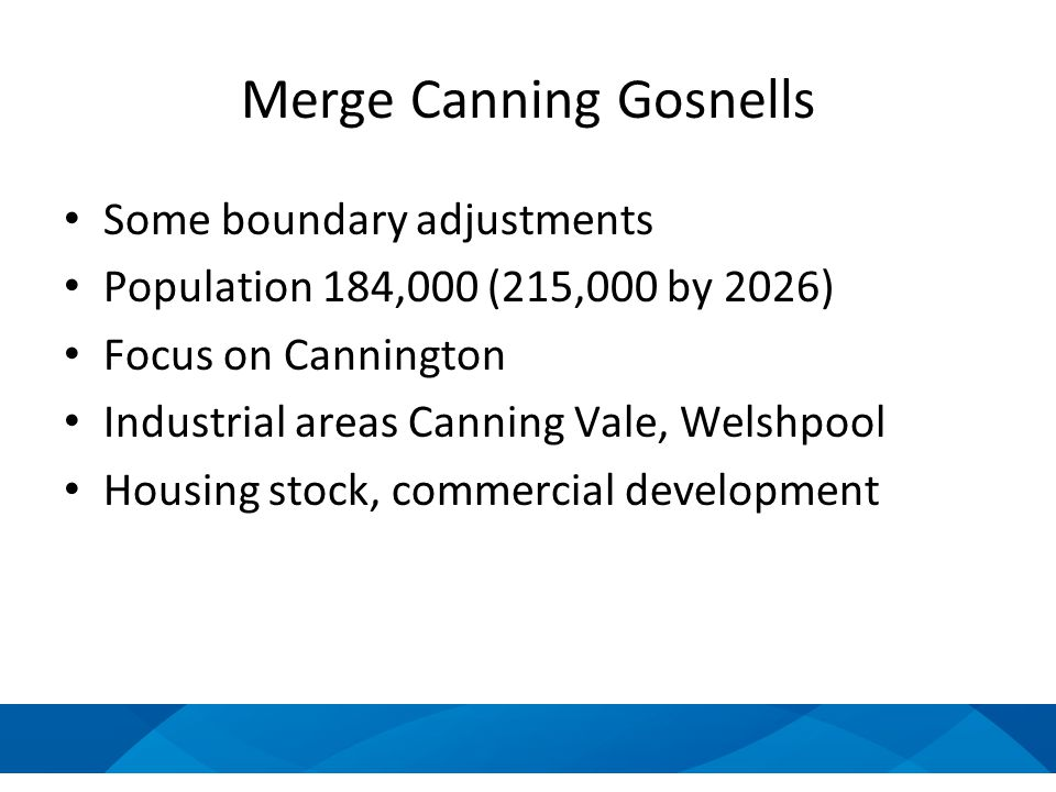 Merge Canning Gosnells Some boundary adjustments Population 184,000 (215,000 by 2026) Focus on Cannington Industrial areas Canning Vale, Welshpool Housing stock, commercial development