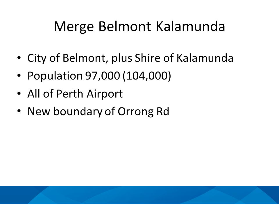 Merge Belmont Kalamunda City of Belmont, plus Shire of Kalamunda Population 97,000 (104,000) All of Perth Airport New boundary of Orrong Rd