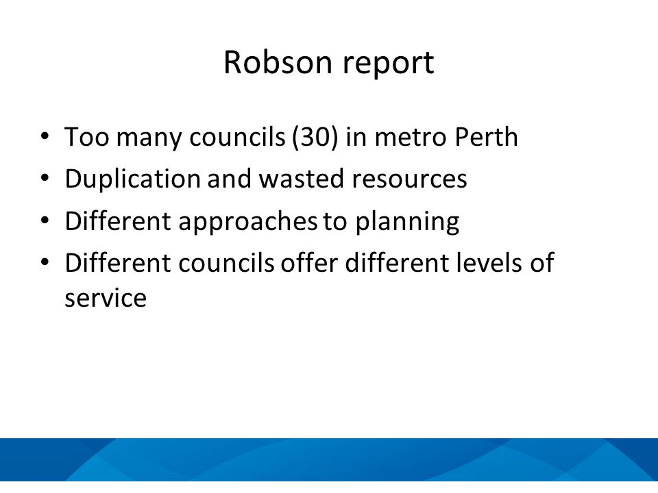 Robson report Too many councils (30) in metro Perth Duplication and wasted resources Different approaches to planning Different councils offer different levels of service