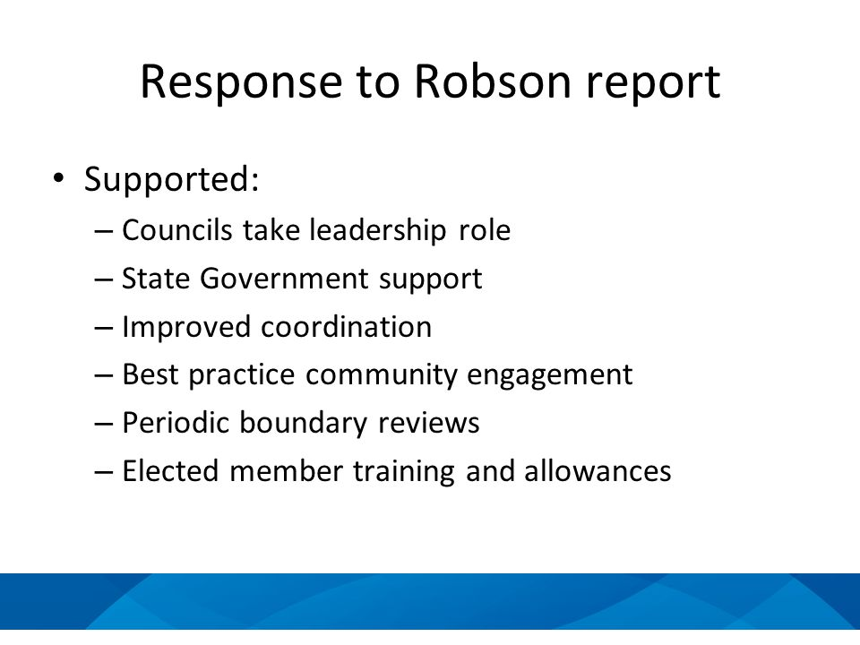 Response to Robson report Supported: – Councils take leadership role – State Government support – Improved coordination – Best practice community engagement – Periodic boundary reviews – Elected member training and allowances