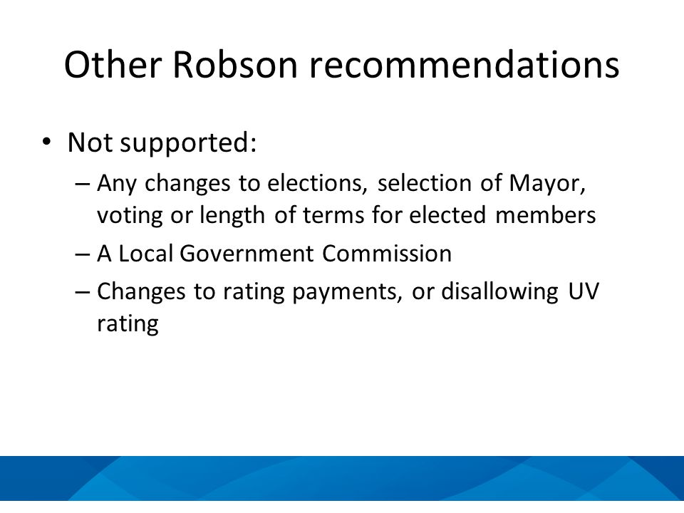 Other Robson recommendations Not supported: – Any changes to elections, selection of Mayor, voting or length of terms for elected members – A Local Government Commission – Changes to rating payments, or disallowing UV rating