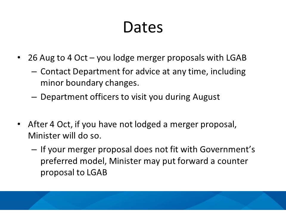 Dates 26 Aug to 4 Oct – you lodge merger proposals with LGAB – Contact Department for advice at any time, including minor boundary changes.