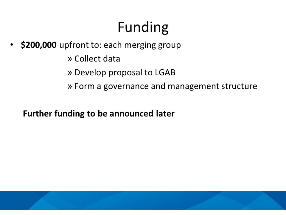 Funding $200,000 upfront to: each merging group » Collect data » Develop proposal to LGAB » Form a governance and management structure Further funding to be announced later