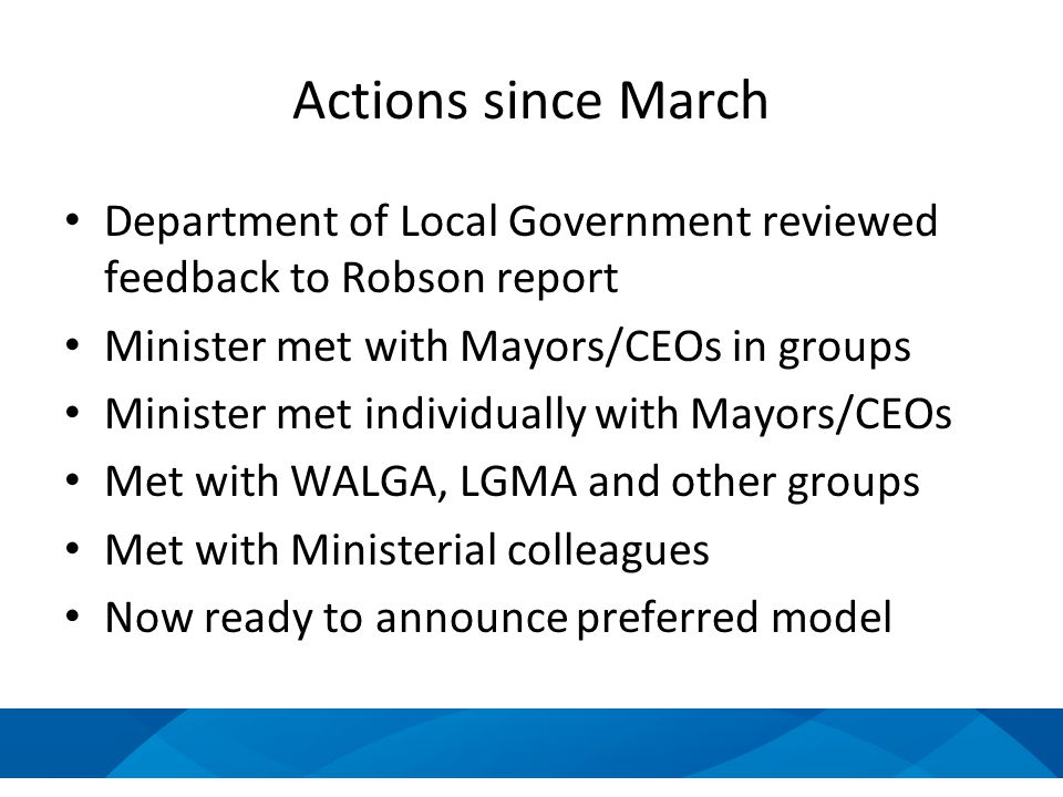 Actions since March Department of Local Government reviewed feedback to Robson report Minister met with Mayors/CEOs in groups Minister met individually with Mayors/CEOs Met with WALGA, LGMA and other groups Met with Ministerial colleagues Now ready to announce preferred model