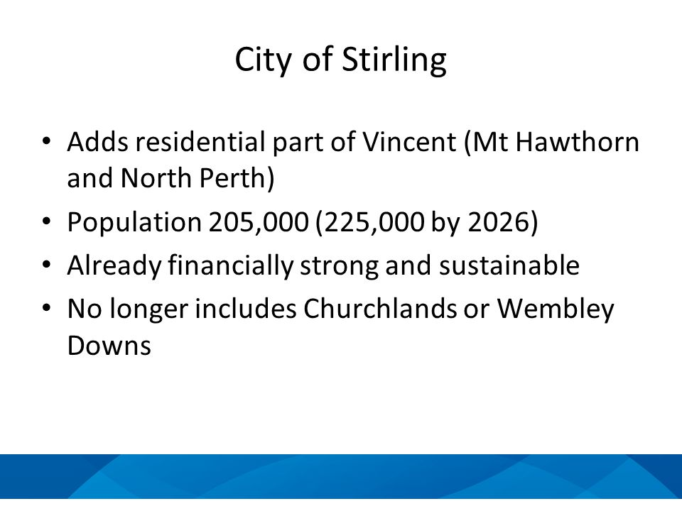 City of Stirling Adds residential part of Vincent (Mt Hawthorn and North Perth) Population 205,000 (225,000 by 2026) Already financially strong and sustainable No longer includes Churchlands or Wembley Downs