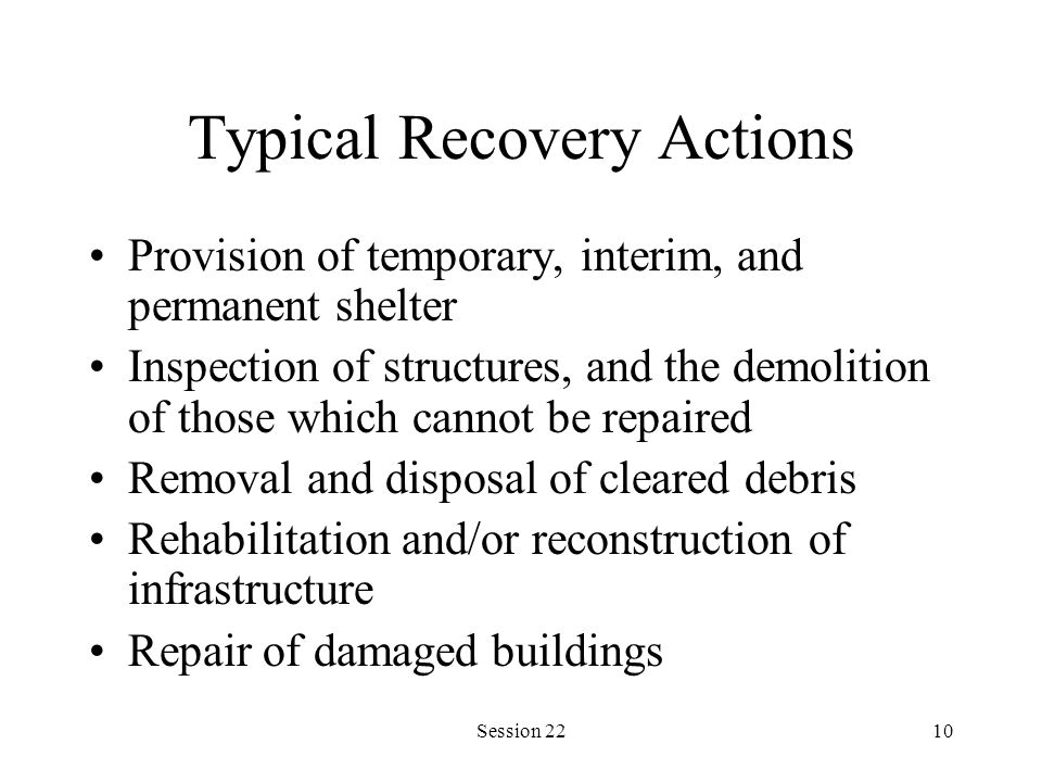 Session 2210 Typical Recovery Actions Provision of temporary, interim, and permanent shelter Inspection of structures, and the demolition of those which cannot be repaired Removal and disposal of cleared debris Rehabilitation and/or reconstruction of infrastructure Repair of damaged buildings