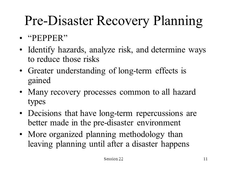 Session 2211 Pre-Disaster Recovery Planning PEPPER Identify hazards, analyze risk, and determine ways to reduce those risks Greater understanding of long-term effects is gained Many recovery processes common to all hazard types Decisions that have long-term repercussions are better made in the pre-disaster environment More organized planning methodology than leaving planning until after a disaster happens