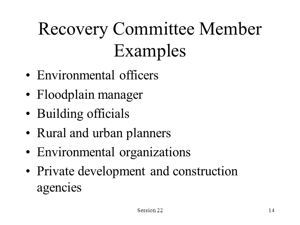 Session 2214 Recovery Committee Member Examples Environmental officers Floodplain manager Building officials Rural and urban planners Environmental organizations Private development and construction agencies