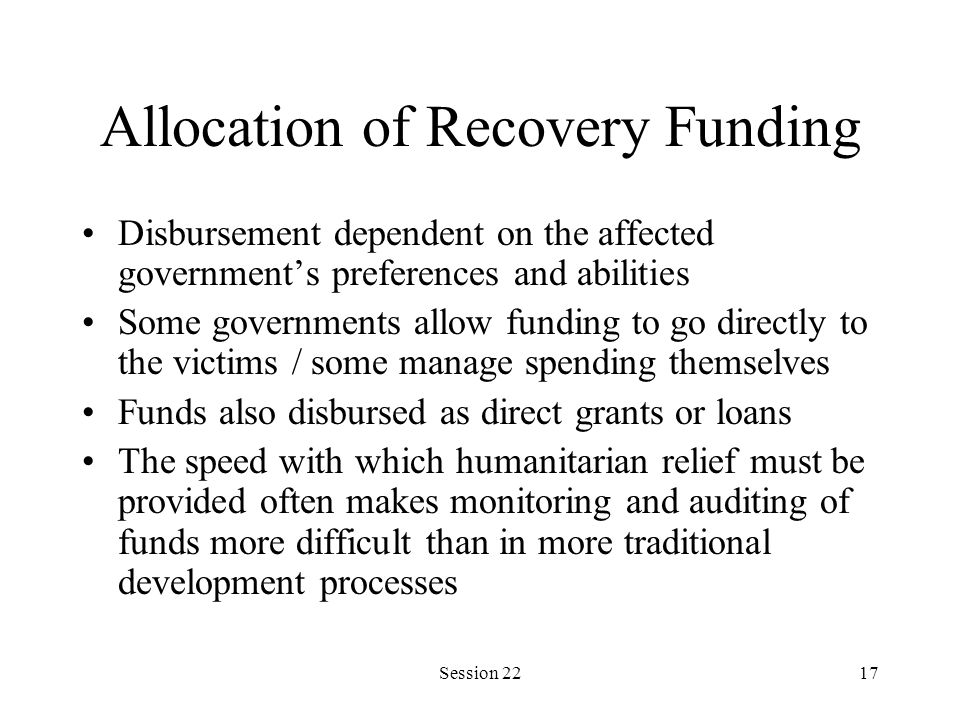 Session 2217 Allocation of Recovery Funding Disbursement dependent on the affected government's preferences and abilities Some governments allow funding to go directly to the victims / some manage spending themselves Funds also disbursed as direct grants or loans The speed with which humanitarian relief must be provided often makes monitoring and auditing of funds more difficult than in more traditional development processes