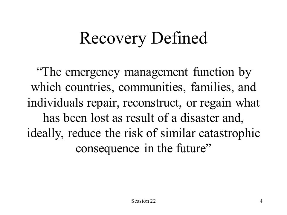 Session 224 Recovery Defined The emergency management function by which countries, communities, families, and individuals repair, reconstruct, or regain what has been lost as result of a disaster and, ideally, reduce the risk of similar catastrophic consequence in the future