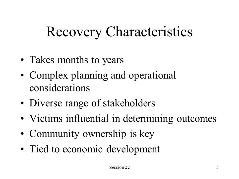 Session 225 Recovery Characteristics Takes months to years Complex planning and operational considerations Diverse range of stakeholders Victims influential in determining outcomes Community ownership is key Tied to economic development