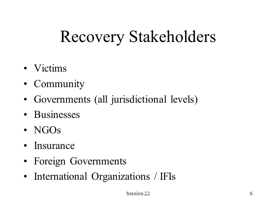 Session 226 Recovery Stakeholders Victims Community Governments (all jurisdictional levels) Businesses NGOs Insurance Foreign Governments International Organizations / IFIs