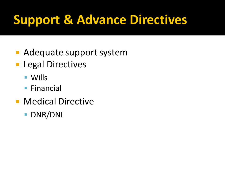  Adequate support system  Legal Directives  Wills  Financial  Medical Directive  DNR/DNI