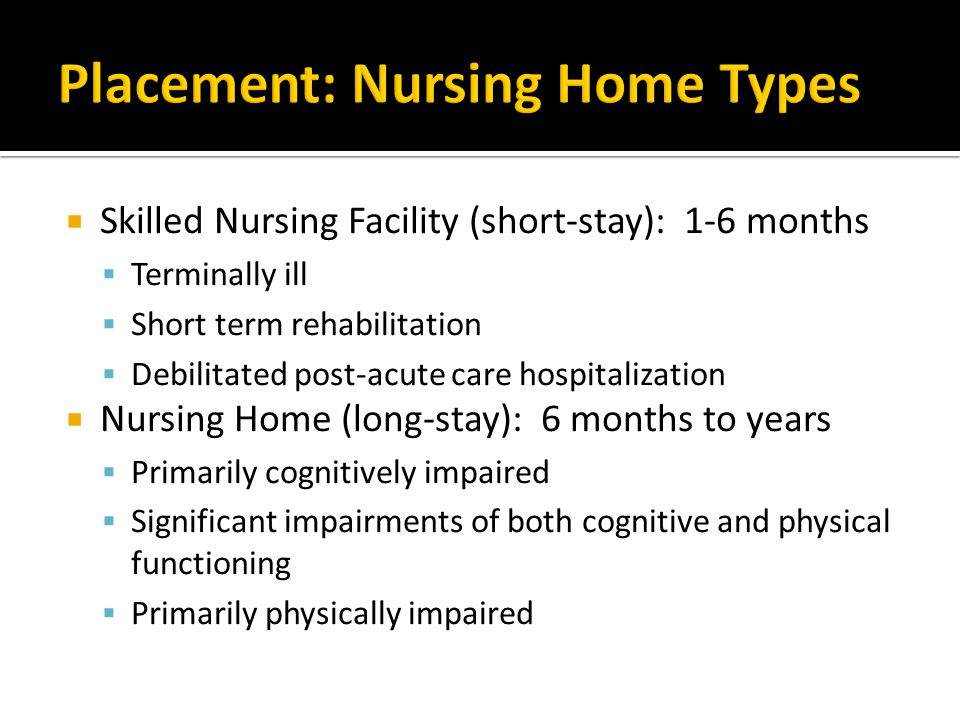  Skilled Nursing Facility (short-stay): 1-6 months  Terminally ill  Short term rehabilitation  Debilitated post-acute care hospitalization  Nursing Home (long-stay): 6 months to years  Primarily cognitively impaired  Significant impairments of both cognitive and physical functioning  Primarily physically impaired
