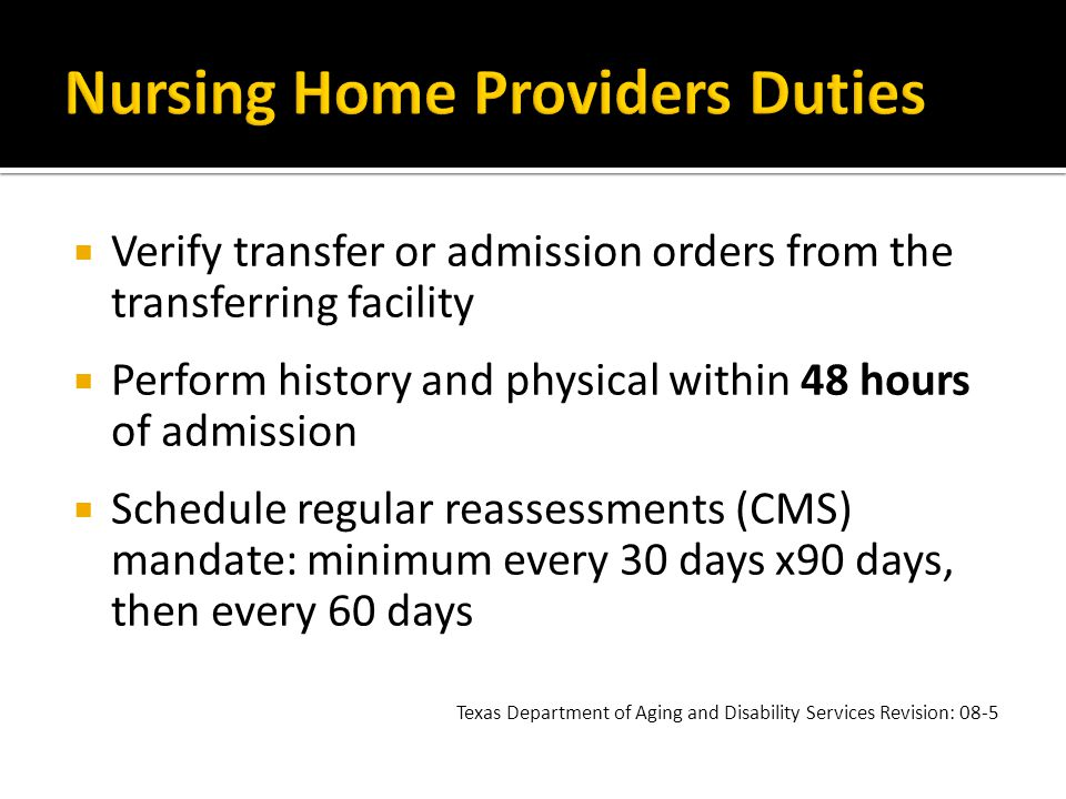  Verify transfer or admission orders from the transferring facility  Perform history and physical within 48 hours of admission  Schedule regular reassessments (CMS) mandate: minimum every 30 days x90 days, then every 60 days Texas Department of Aging and Disability Services Revision: 08-5