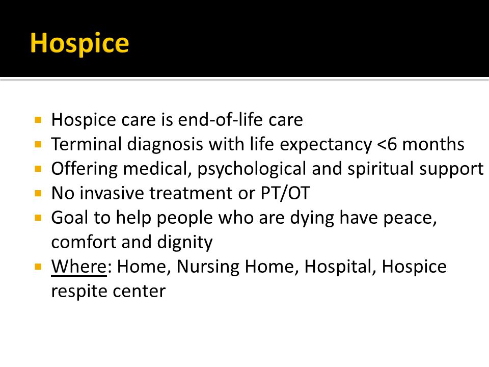  Hospice care is end-of-life care  Terminal diagnosis with life expectancy <6 months  Offering medical, psychological and spiritual support  No invasive treatment or PT/OT  Goal to help people who are dying have peace, comfort and dignity  Where: Home, Nursing Home, Hospital, Hospice respite center