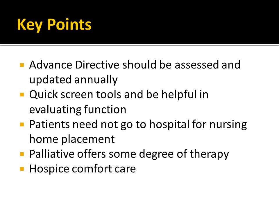  Advance Directive should be assessed and updated annually  Quick screen tools and be helpful in evaluating function  Patients need not go to hospital for nursing home placement  Palliative offers some degree of therapy  Hospice comfort care