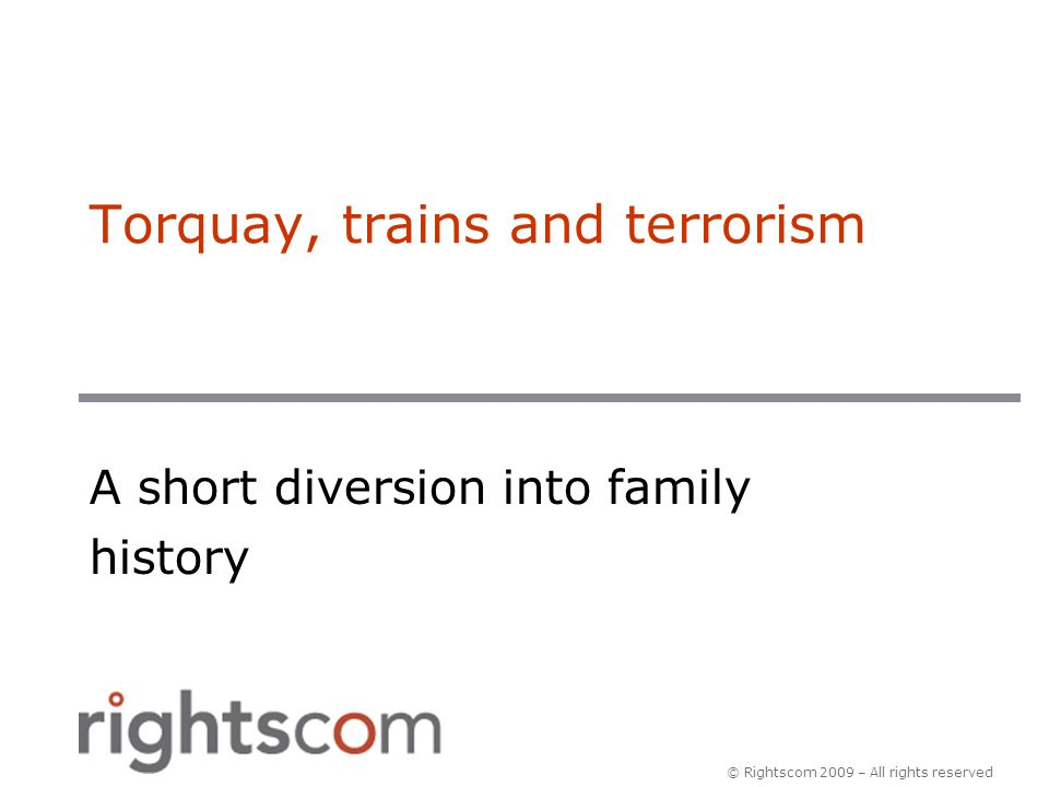 © Rightscom 2009 – All rights reserved Torquay, trains and terrorism A short diversion into family history