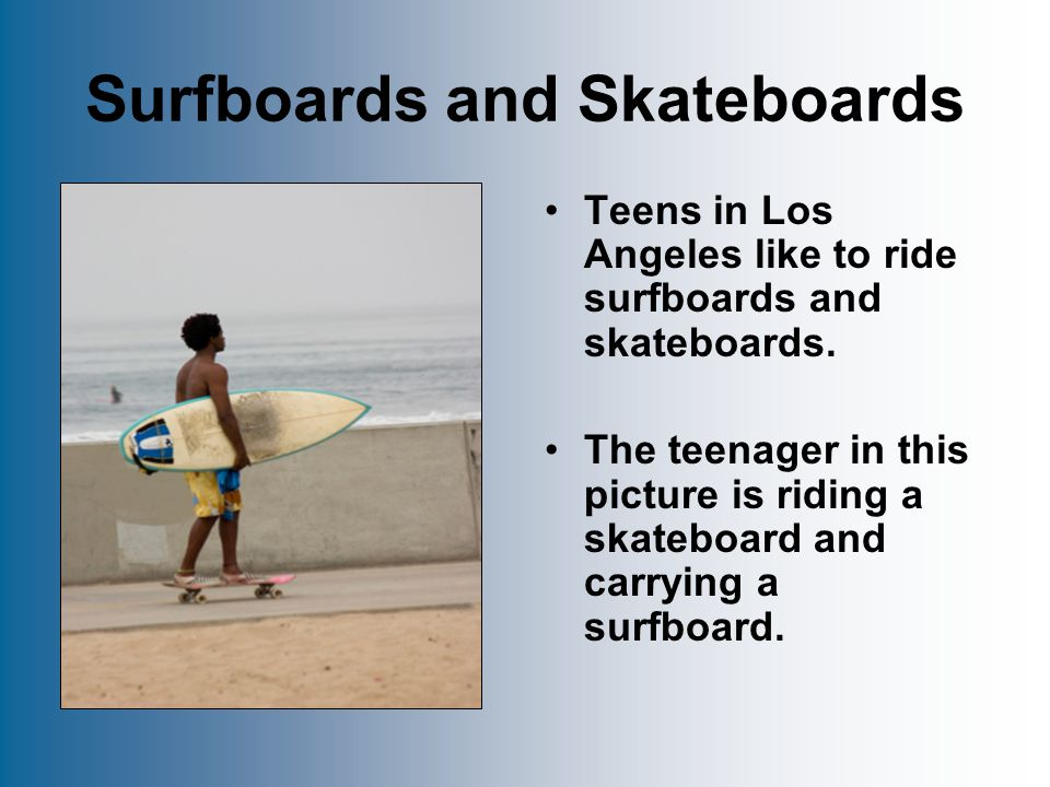 Surfboards and Skateboards Teens in Los Angeles like to ride surfboards and skateboards.