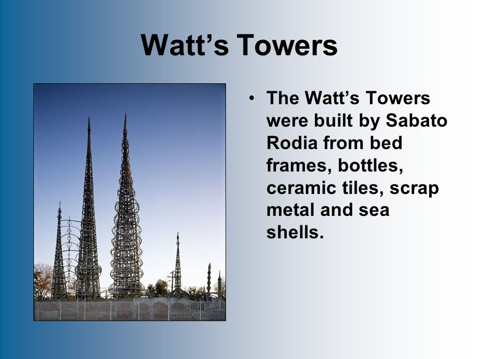 Watt's Towers The Watt's Towers were built by Sabato Rodia from bed frames, bottles, ceramic tiles, scrap metal and sea shells.