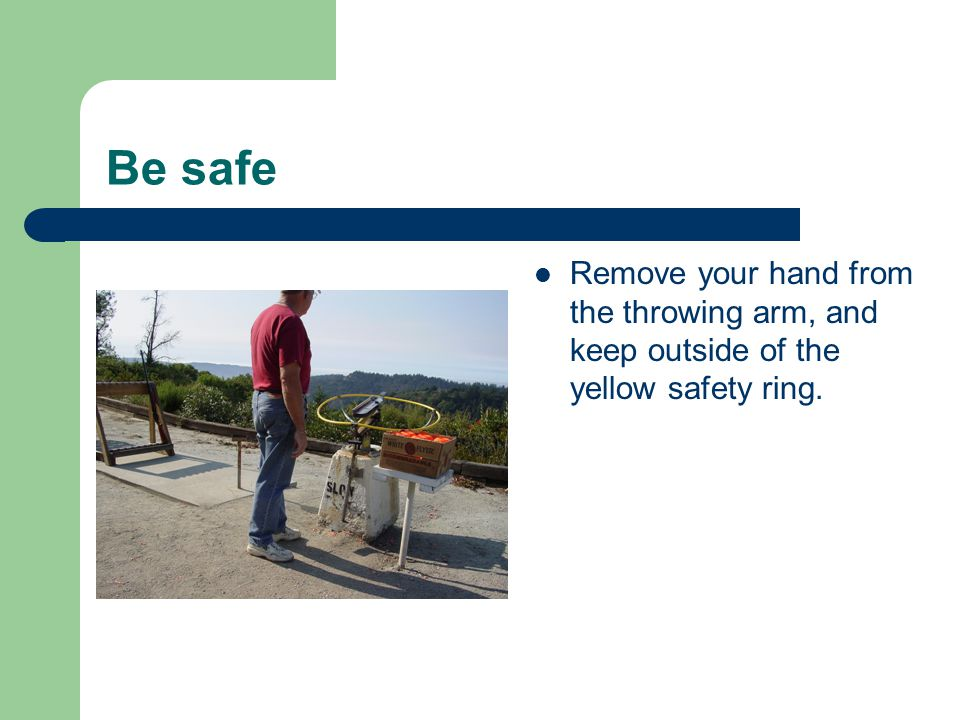 Be safe Remove your hand from the throwing arm, and keep outside of the yellow safety ring.