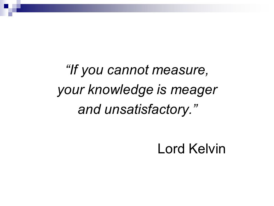 If you cannot measure, your knowledge is meager and unsatisfactory. Lord Kelvin