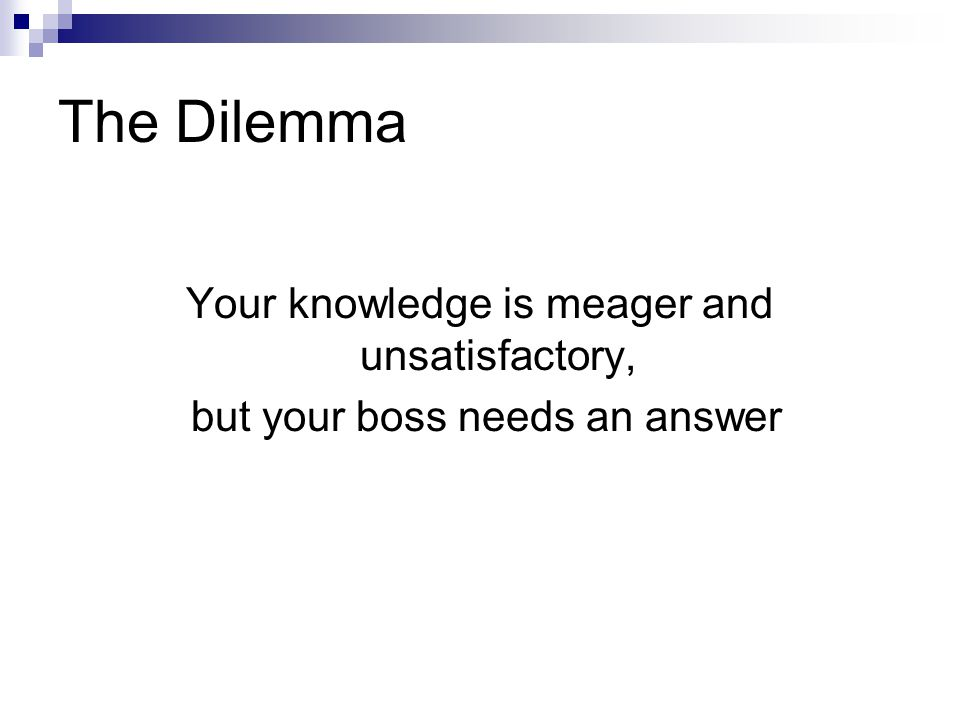 The Dilemma Your knowledge is meager and unsatisfactory, but your boss needs an answer