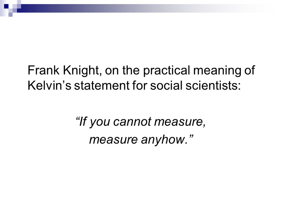 Frank Knight, on the practical meaning of Kelvin's statement for social scientists: If you cannot measure, measure anyhow.