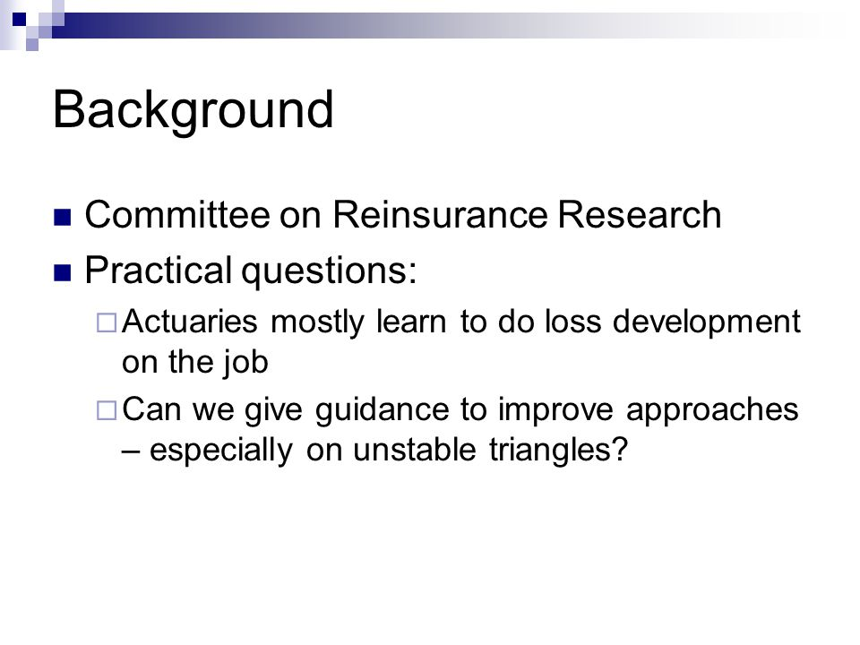 Background Committee on Reinsurance Research Practical questions:  Actuaries mostly learn to do loss development on the job  Can we give guidance to improve approaches – especially on unstable triangles