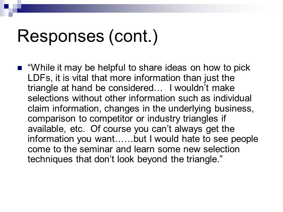 Responses (cont.) While it may be helpful to share ideas on how to pick LDFs, it is vital that more information than just the triangle at hand be considered… I wouldn't make selections without other information such as individual claim information, changes in the underlying business, comparison to competitor or industry triangles if available, etc.