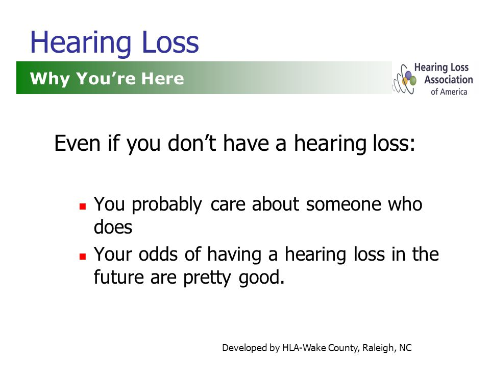 Developed by HLA-Wake County, Raleigh, NC Hearing Loss Even if you don't have a hearing loss: You probably care about someone who does Your odds of having a hearing loss in the future are pretty good.