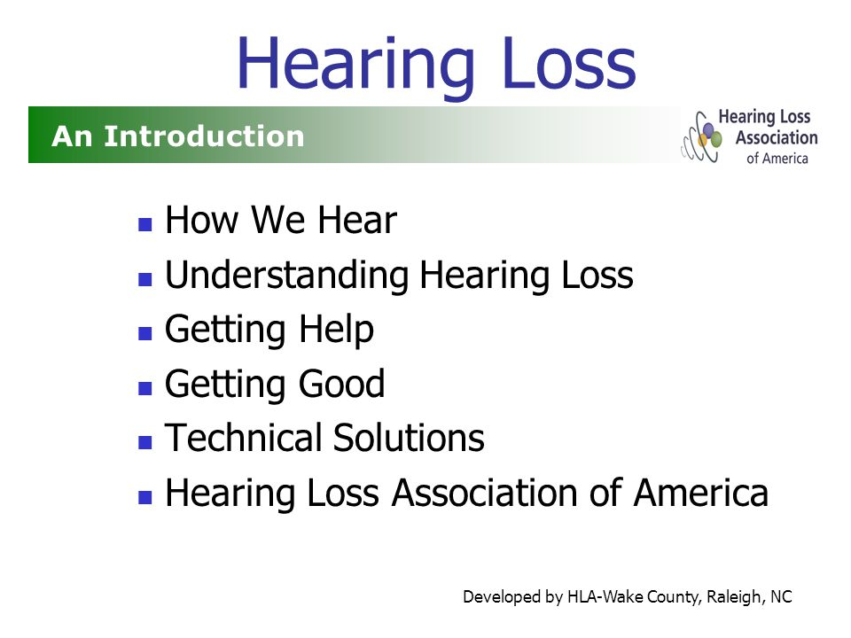 Developed by HLA-Wake County, Raleigh, NC Hearing Loss How We Hear Understanding Hearing Loss Getting Help Getting Good Technical Solutions Hearing Loss Association of America An Introduction