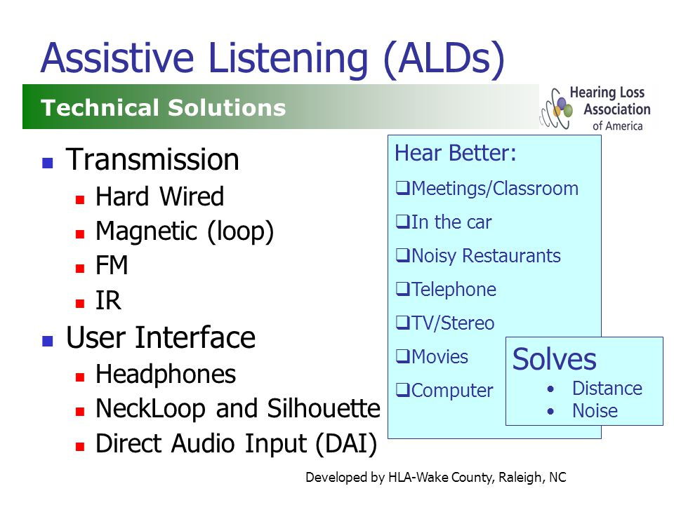 Developed by HLA-Wake County, Raleigh, NC Assistive Listening (ALDs) Transmission Hard Wired Magnetic (loop) FM IR User Interface Headphones NeckLoop and Silhouette Direct Audio Input (DAI) Technical Solutions Hear Better:  Meetings/Classroom  In the car  Noisy Restaurants  Telephone  TV/Stereo  Movies  Computer Solves Distance Noise