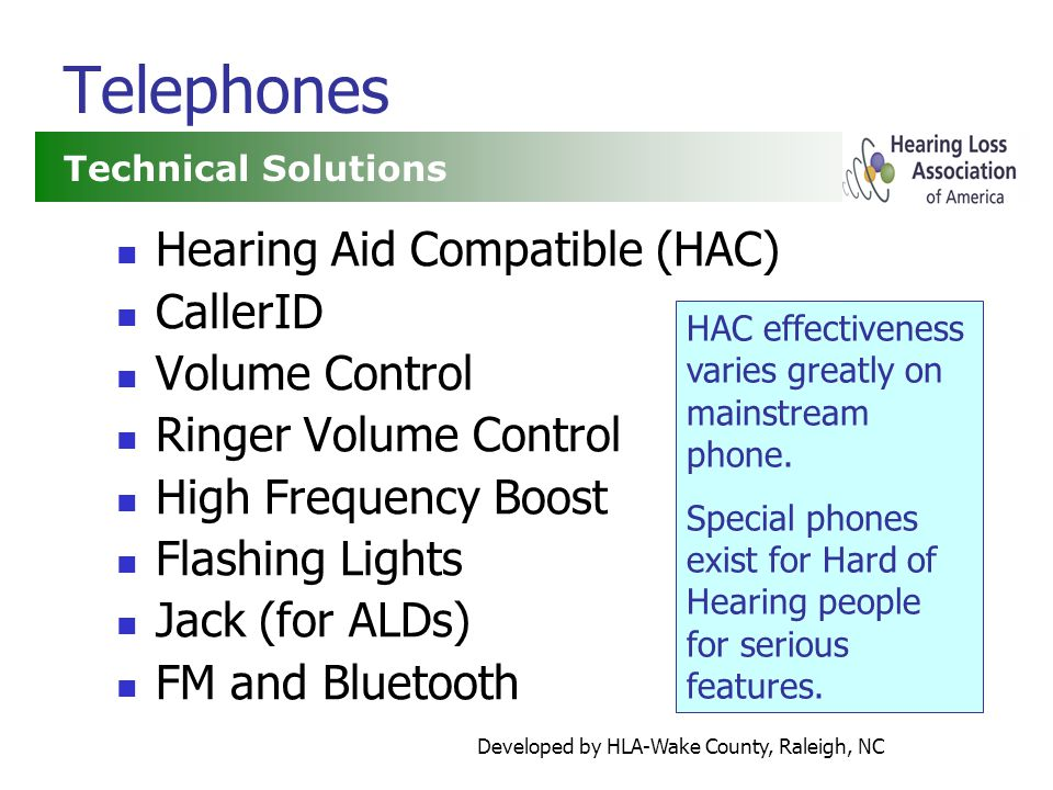 Developed by HLA-Wake County, Raleigh, NC Telephones Hearing Aid Compatible (HAC) CallerID Volume Control Ringer Volume Control High Frequency Boost Flashing Lights Jack (for ALDs) FM and Bluetooth Technical Solutions HAC effectiveness varies greatly on mainstream phone.