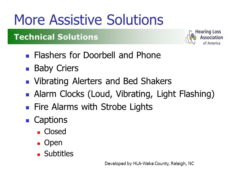 Developed by HLA-Wake County, Raleigh, NC More Assistive Solutions Flashers for Doorbell and Phone Baby Criers Vibrating Alerters and Bed Shakers Alarm Clocks (Loud, Vibrating, Light Flashing) Fire Alarms with Strobe Lights Captions Closed Open Subtitles Technical Solutions
