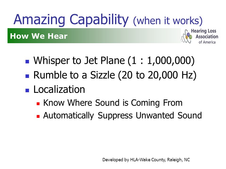 Developed by HLA-Wake County, Raleigh, NC Amazing Capability (when it works) Whisper to Jet Plane (1 : 1,000,000) Rumble to a Sizzle (20 to 20,000 Hz) Localization Know Where Sound is Coming From Automatically Suppress Unwanted Sound How We Hear