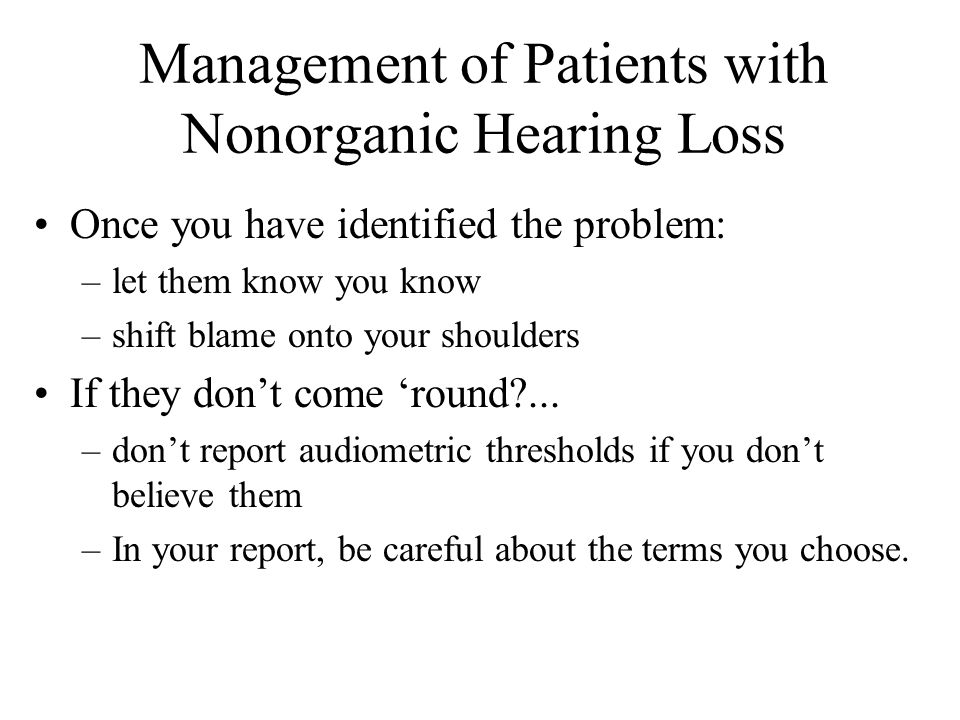 Management of Patients with Nonorganic Hearing Loss Once you have identified the problem: –let them know you know –shift blame onto your shoulders If they don't come 'round ...