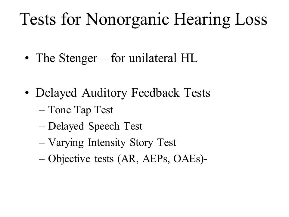 Tests for Nonorganic Hearing Loss The Stenger – for unilateral HL Delayed Auditory Feedback Tests –Tone Tap Test –Delayed Speech Test –Varying Intensity Story Test –Objective tests (AR, AEPs, OAEs)-
