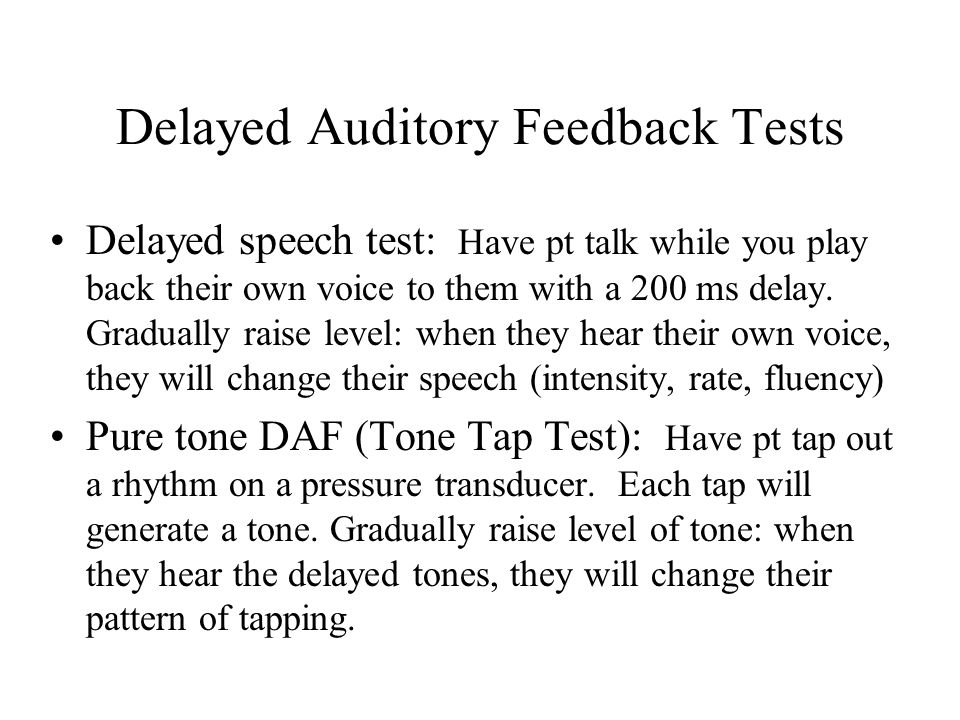 Delayed Auditory Feedback Tests Delayed speech test: Have pt talk while you play back their own voice to them with a 200 ms delay.