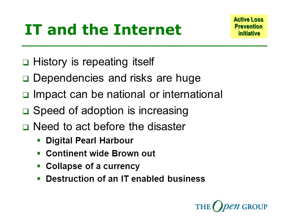 Active Loss Prevention initiative IT and the Internet  History is repeating itself  Dependencies and risks are huge  Impact can be national or international  Speed of adoption is increasing  Need to act before the disaster  Digital Pearl Harbour  Continent wide Brown out  Collapse of a currency  Destruction of an IT enabled business