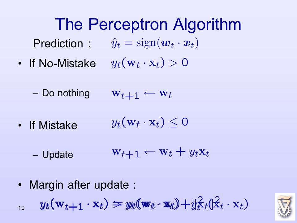 10 The Perceptron Algorithm If No-Mistake –Do nothing If Mistake –Update Margin after update : Prediction :