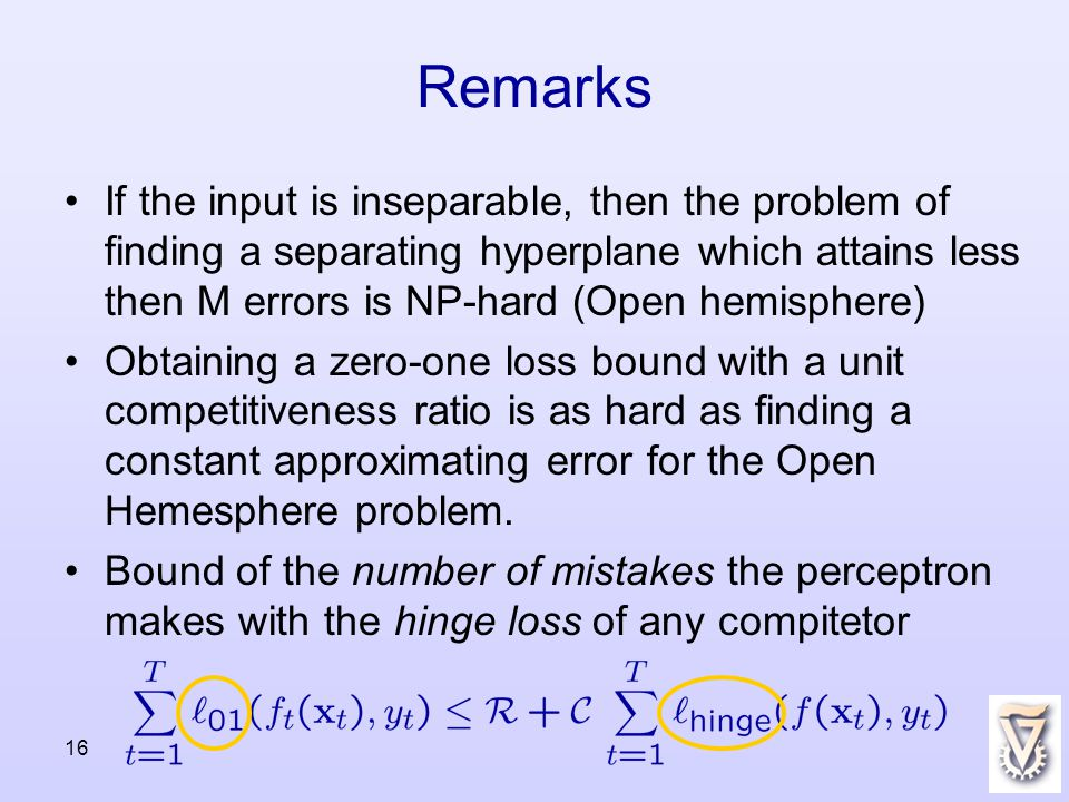 16 Remarks If the input is inseparable, then the problem of finding a separating hyperplane which attains less then M errors is NP-hard (Open hemisphere) Obtaining a zero-one loss bound with a unit competitiveness ratio is as hard as finding a constant approximating error for the Open Hemesphere problem.