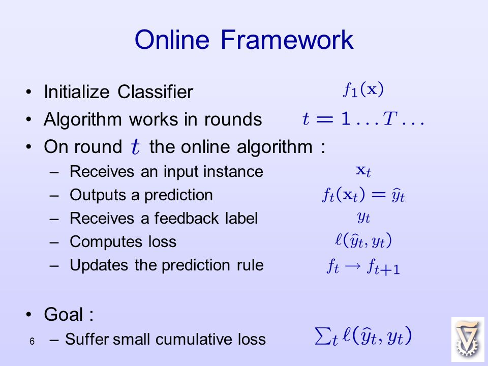 6 Online Framework Initialize Classifier Algorithm works in rounds On round the online algorithm : – Receives an input instance – Outputs a prediction – Receives a feedback label – Computes loss – Updates the prediction rule Goal : –Suffer small cumulative loss