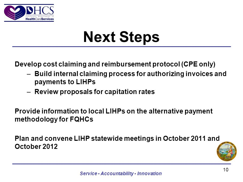 Next Steps Develop cost claiming and reimbursement protocol (CPE only) –Build internal claiming process for authorizing invoices and payments to LIHPs –Review proposals for capitation rates Provide information to local LIHPs on the alternative payment methodology for FQHCs Plan and convene LIHP statewide meetings in October 2011 and October 2012 Service - Accountability - Innovation 10