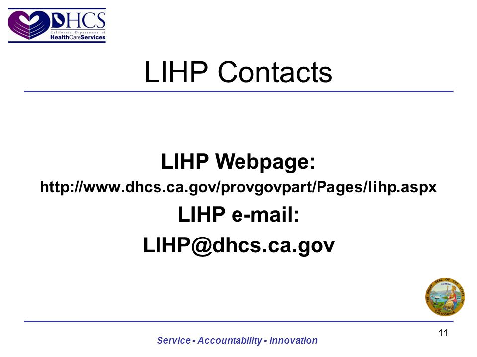 LIHP Contacts LIHP Webpage: http://www.dhcs.ca.gov/provgovpart/Pages/lihp.aspx LIHP e-mail: LIHP@dhcs.ca.gov Service - Accountability - Innovation 11