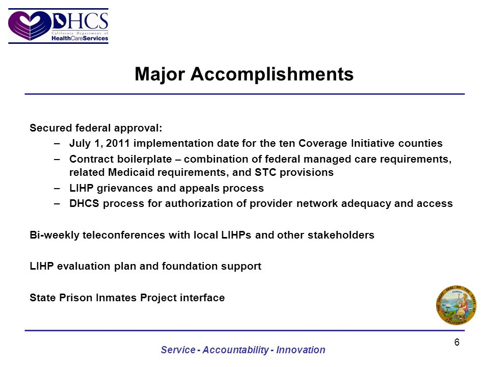 Major Accomplishments Secured federal approval: –July 1, 2011 implementation date for the ten Coverage Initiative counties –Contract boilerplate – combination of federal managed care requirements, related Medicaid requirements, and STC provisions –LIHP grievances and appeals process –DHCS process for authorization of provider network adequacy and access Bi-weekly teleconferences with local LIHPs and other stakeholders LIHP evaluation plan and foundation support State Prison Inmates Project interface Service - Accountability - Innovation 6