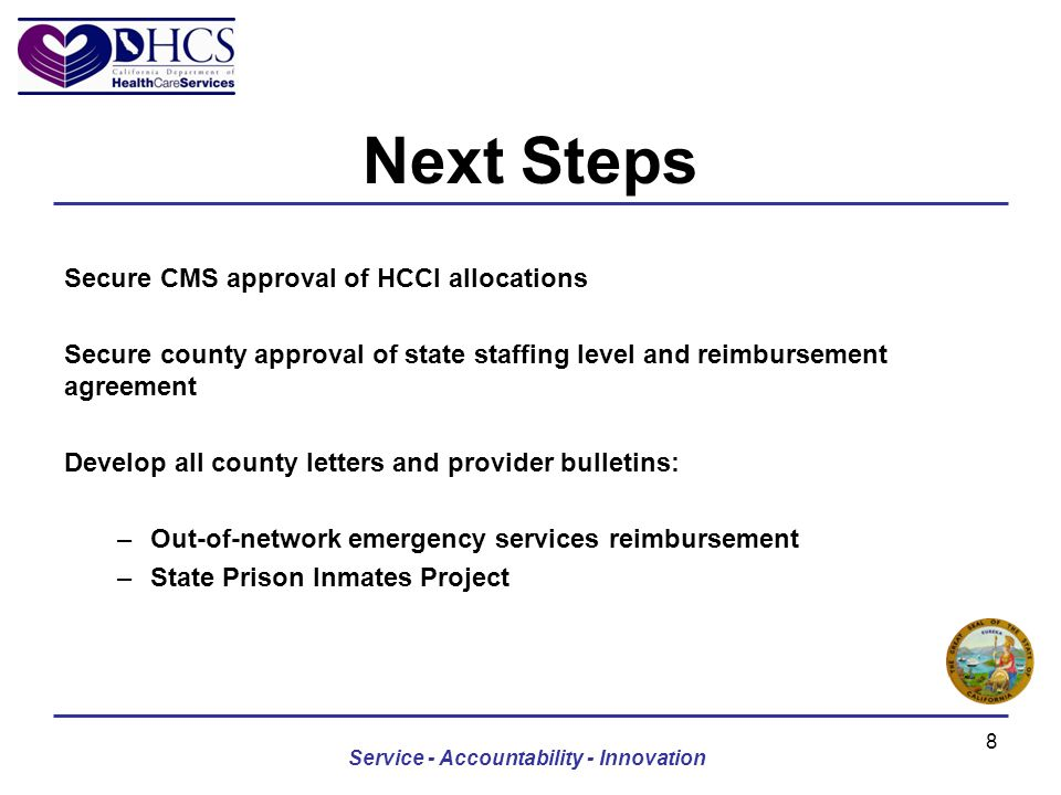 Next Steps Secure CMS approval of HCCI allocations Secure county approval of state staffing level and reimbursement agreement Develop all county letters and provider bulletins: –Out-of-network emergency services reimbursement –State Prison Inmates Project Service - Accountability - Innovation 8