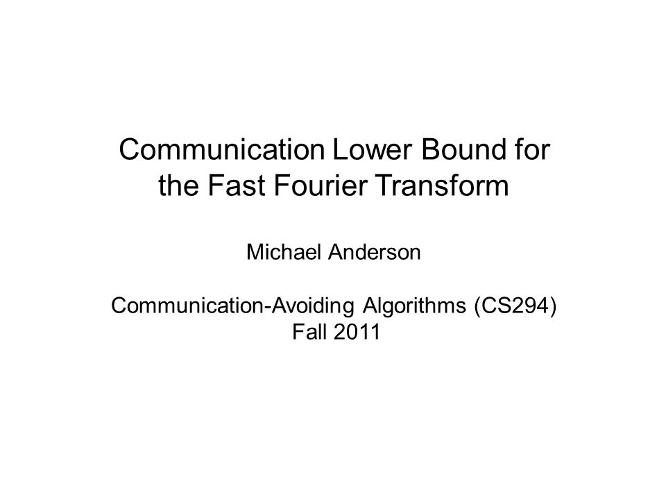 Communication Lower Bound for the Fast Fourier Transform Michael Anderson Communication-Avoiding Algorithms (CS294) Fall 2011